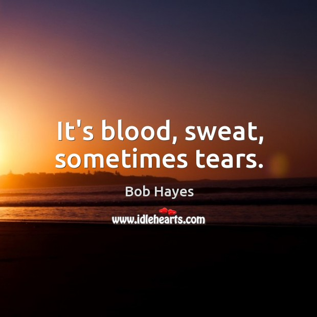 Image, It's blood, sweat, sometimes tears.
