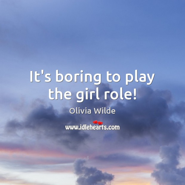 It's boring to play the girl role! Olivia Wilde Picture Quote