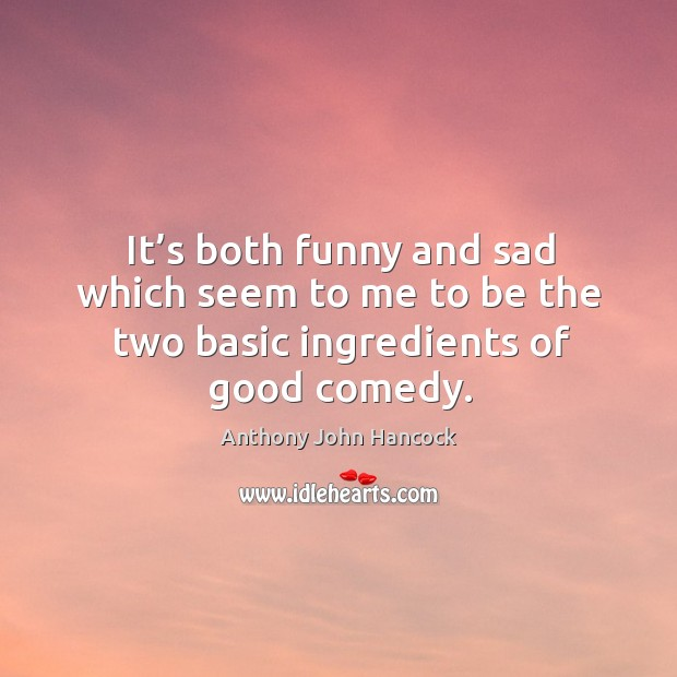 Image, It's both funny and sad which seem to me to be the two basic ingredients of good comedy.