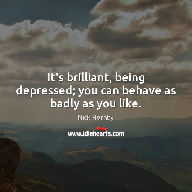 It's brilliant, being depressed; you can behave as badly as you like. Nick Hornby Picture Quote