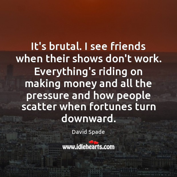 David Spade Picture Quote image saying: It's brutal. I see friends when their shows don't work. Everything's riding
