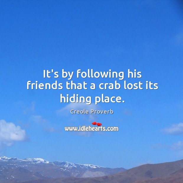 It's by following his friends that a crab lost its hiding place. Creole Proverbs Image