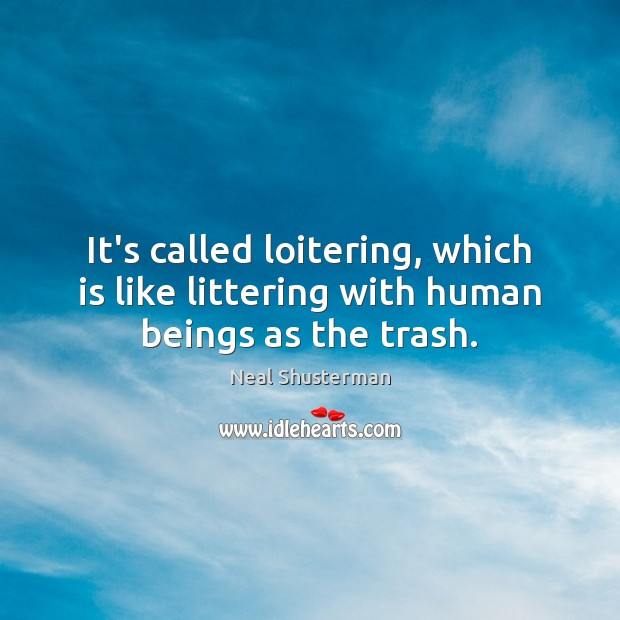 It's called loitering, which is like littering with human beings as the trash. Neal Shusterman Picture Quote
