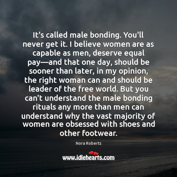 It's called male bonding. You'll never get it. I believe women are Image