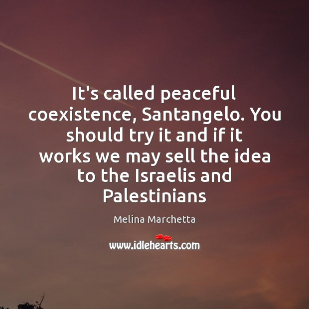 It's called peaceful coexistence, Santangelo. You should try it and if it Coexistence Quotes Image