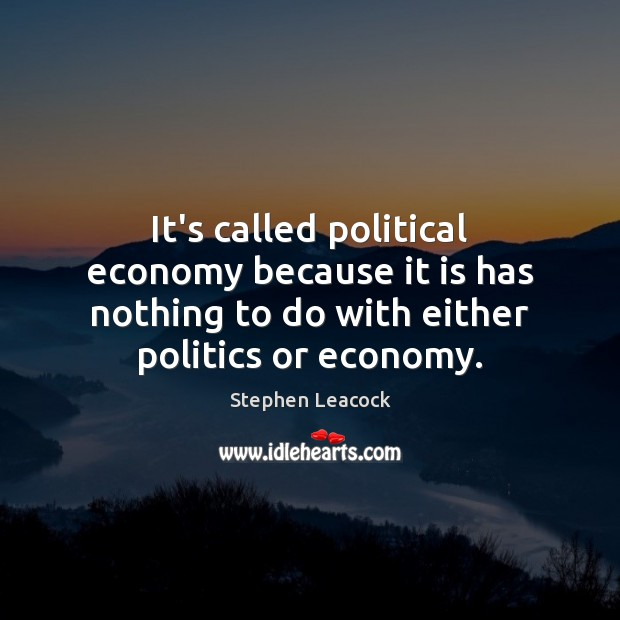 It's called political economy because it is has nothing to do with Stephen Leacock Picture Quote