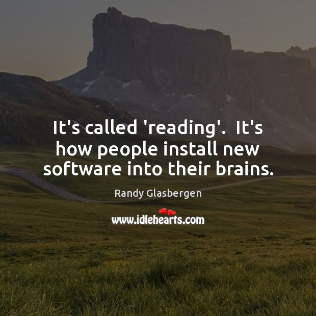 Randy Glasbergen Picture Quote image saying: It's called 'reading'.  It's how people install new software into their brains.