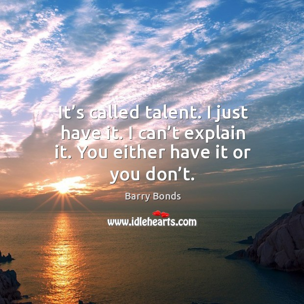 It's called talent. I just have it. I can't explain it. You either have it or you don't. Barry Bonds Picture Quote