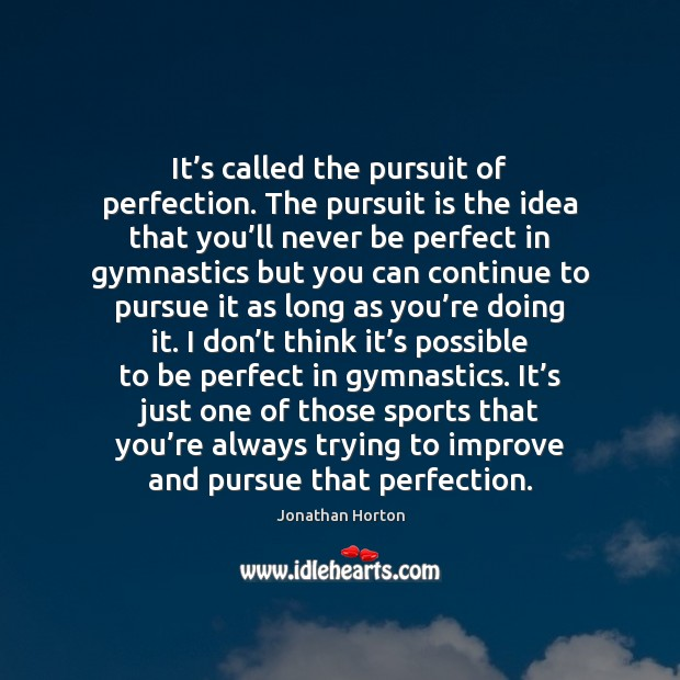 Image, It's called the pursuit of perfection. The pursuit is the idea