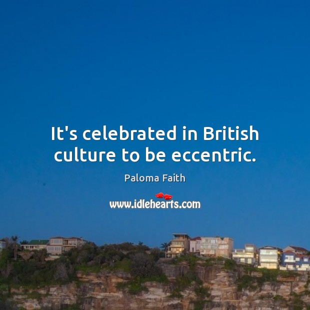 It's celebrated in British culture to be eccentric. Paloma Faith Picture Quote