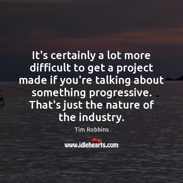 It's certainly a lot more difficult to get a project made if Tim Robbins Picture Quote
