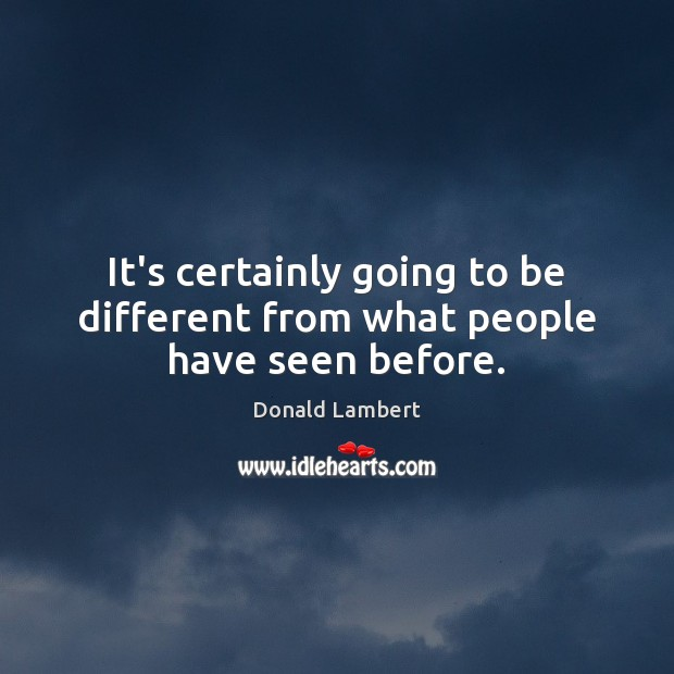 It's certainly going to be different from what people have seen before. Image