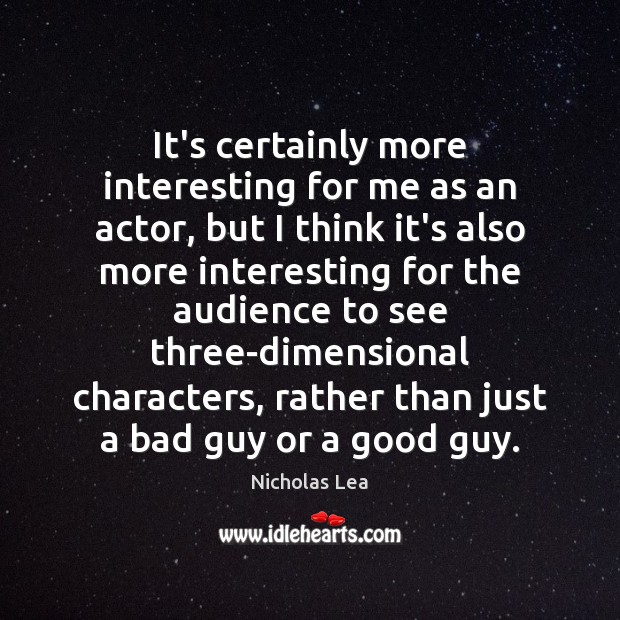 It's certainly more interesting for me as an actor, but I think Nicholas Lea Picture Quote