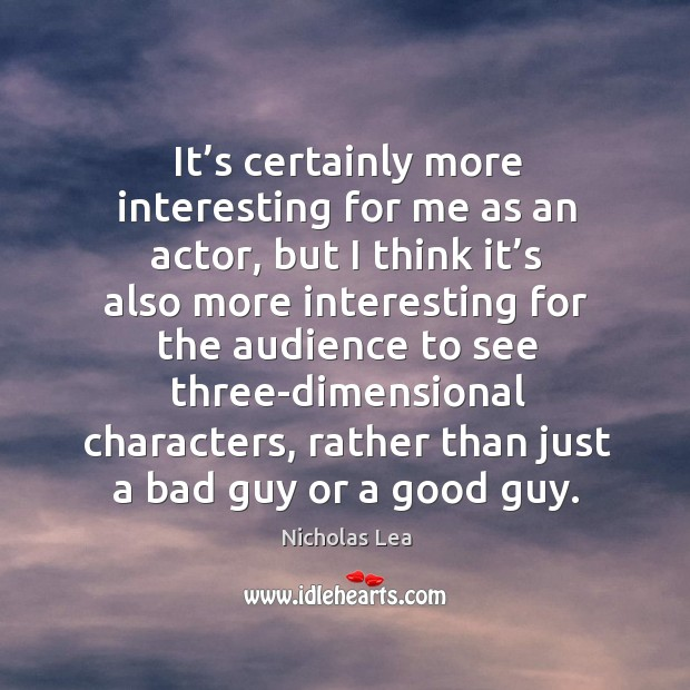 It's certainly more interesting for me as an actor, but I think it's also more interesting Nicholas Lea Picture Quote
