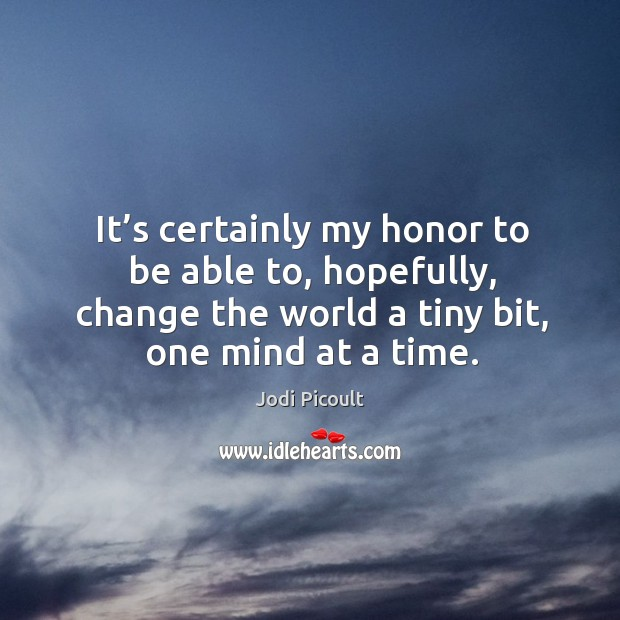Image, It's certainly my honor to be able to, hopefully, change the world a tiny bit, one mind at a time.