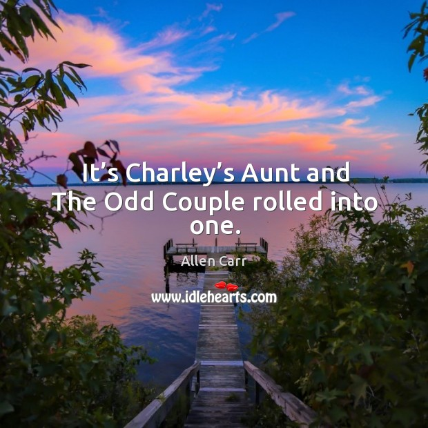 Image, It's charley's aunt and the odd couple rolled into one.