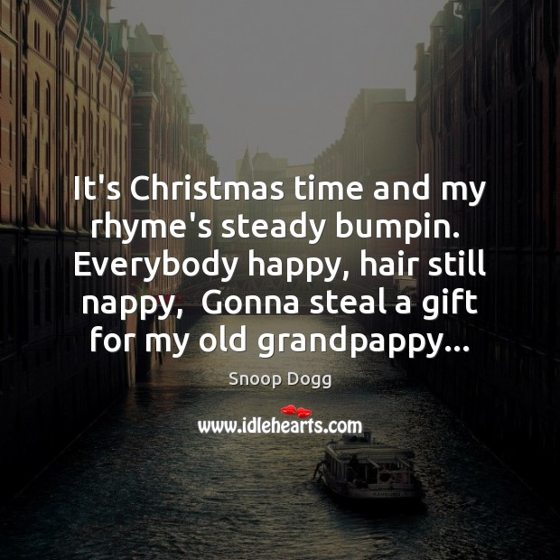 It's Christmas time and my rhyme's steady bumpin.  Everybody happy, hair still Snoop Dogg Picture Quote