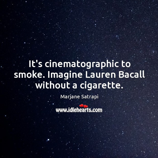It's cinematographic to smoke. Imagine Lauren Bacall without a cigarette. Image