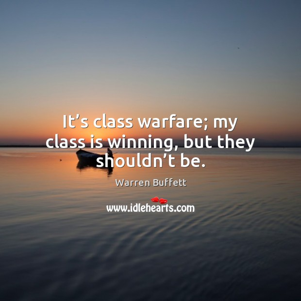 It's class warfare; my class is winning, but they shouldn't be. Warren Buffett Picture Quote