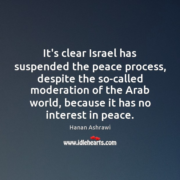 It's clear Israel has suspended the peace process, despite the so-called moderation Hanan Ashrawi Picture Quote