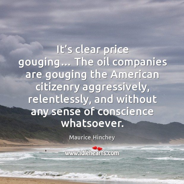It's clear price gouging… the oil companies are gouging the american citizenry aggressively, relentlessly Image
