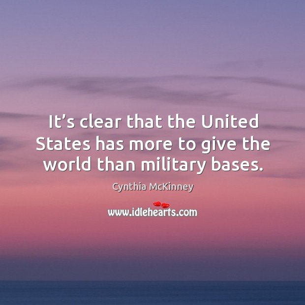 It's clear that the united states has more to give the world than military bases. Image