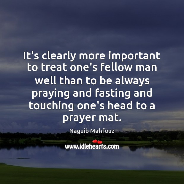It's clearly more important to treat one's fellow man well than to Naguib Mahfouz Picture Quote
