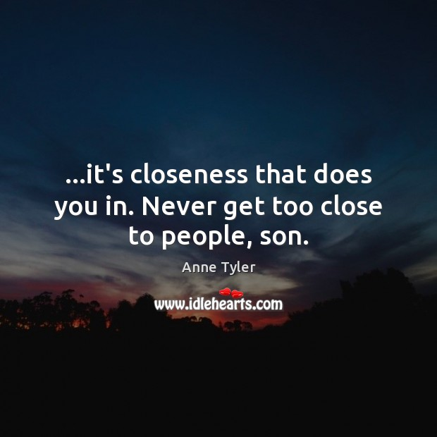 …it's closeness that does you in. Never get too close to people, son. Anne Tyler Picture Quote