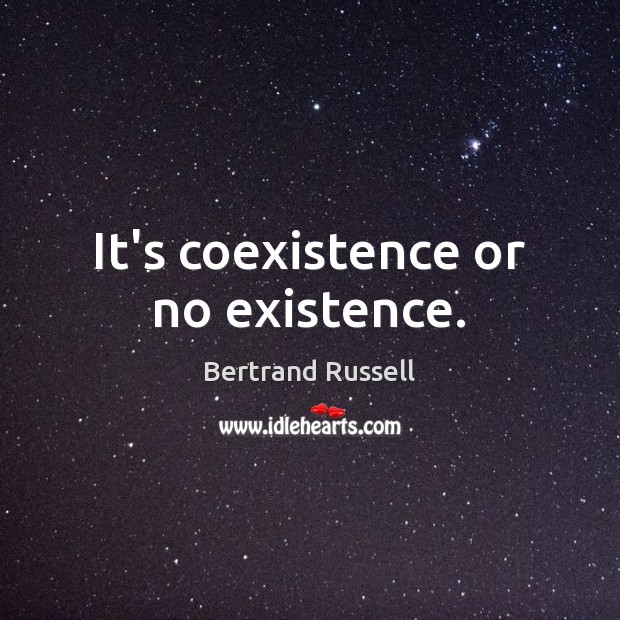 It's coexistence or no existence. Coexistence Quotes Image