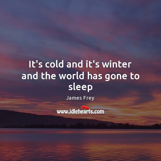 It's cold and it's winter and the world has gone to sleep James Frey Picture Quote