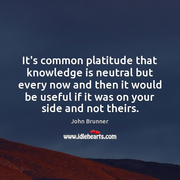 It's common platitude that knowledge is neutral but every now and then John Brunner Picture Quote