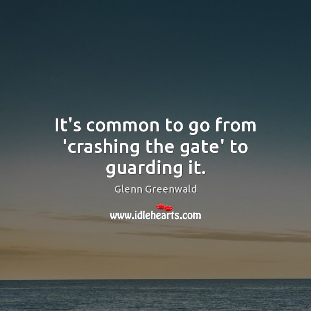 It's common to go from 'crashing the gate' to guarding it. Glenn Greenwald Picture Quote