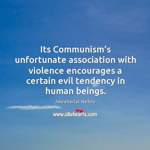 Its communism's unfortunate association with violence encourages a certain evil tendency in human beings. Image