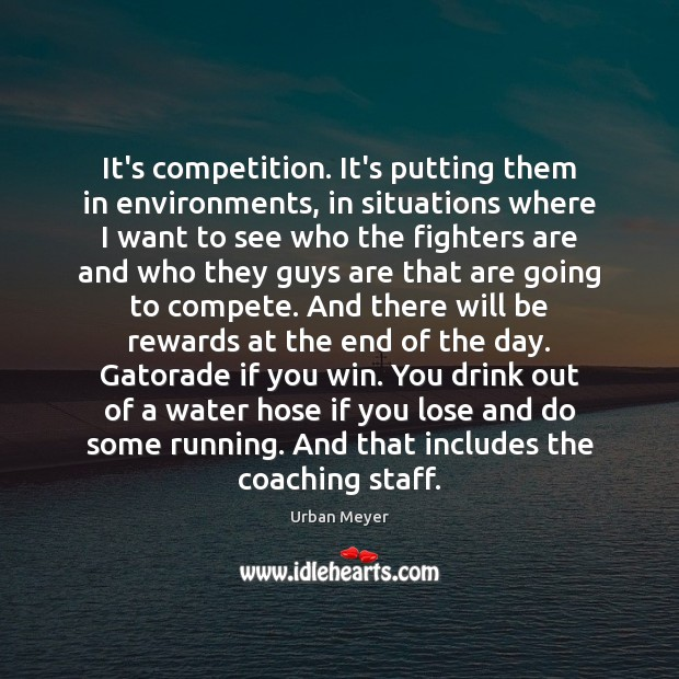 It's competition. It's putting them in environments, in situations where I want Image