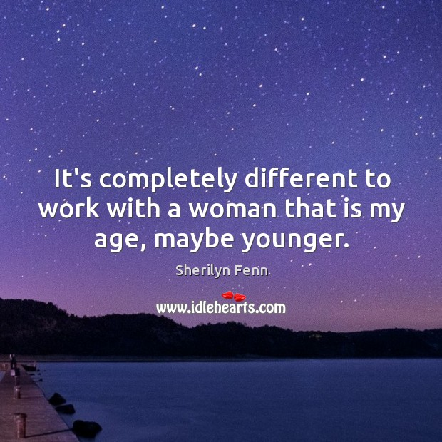 It's completely different to work with a woman that is my age, maybe younger. Image