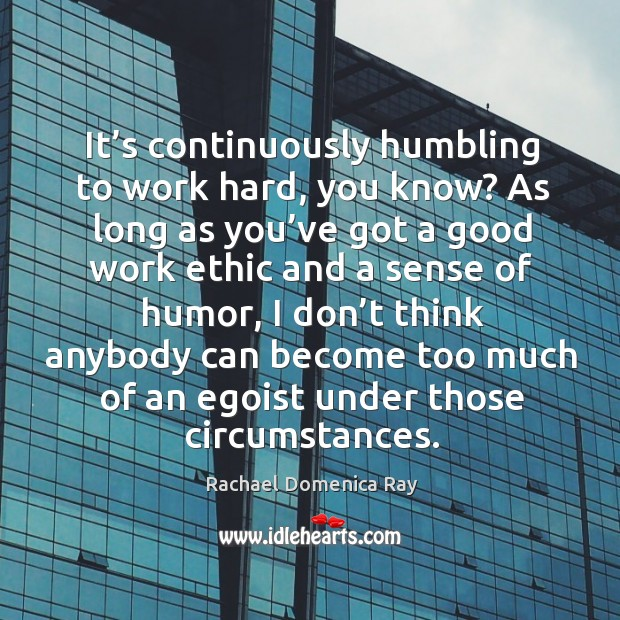 It's continuously humbling to work hard, you know? as long as you've got a good work ethic Rachael Domenica Ray Picture Quote