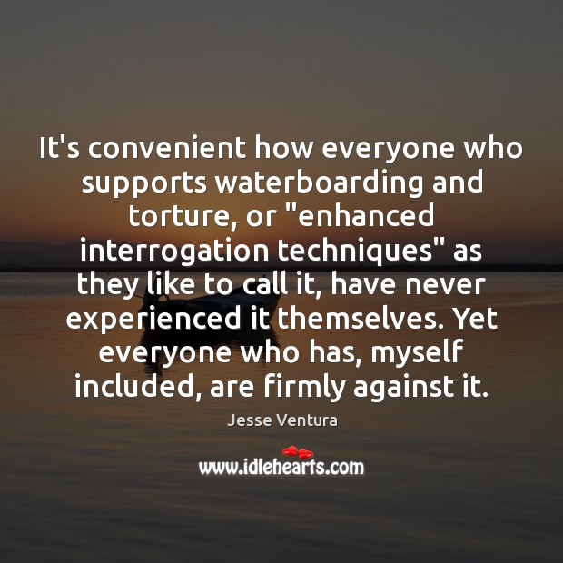 """It's convenient how everyone who supports waterboarding and torture, or """"enhanced interrogation Jesse Ventura Picture Quote"""