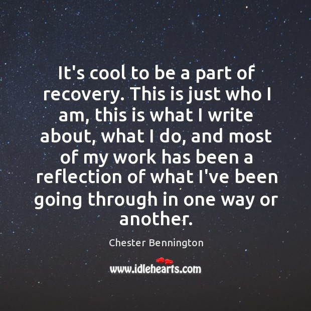 It's cool to be a part of recovery. This is just who Chester Bennington Picture Quote