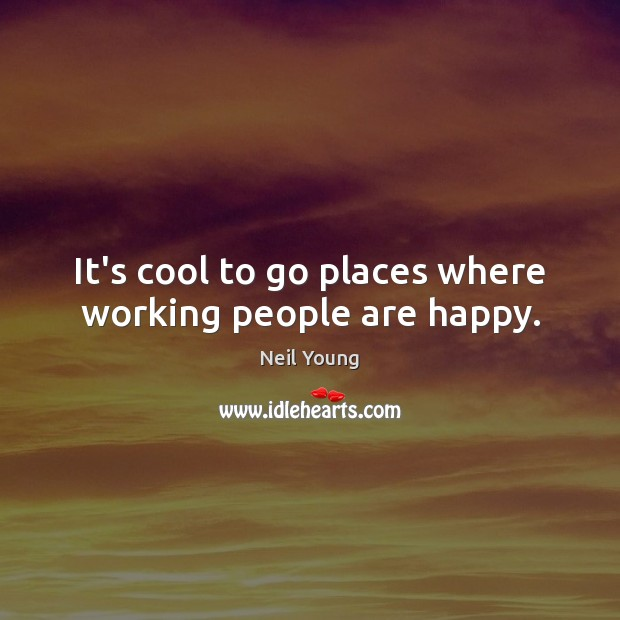 It's cool to go places where working people are happy. Neil Young Picture Quote