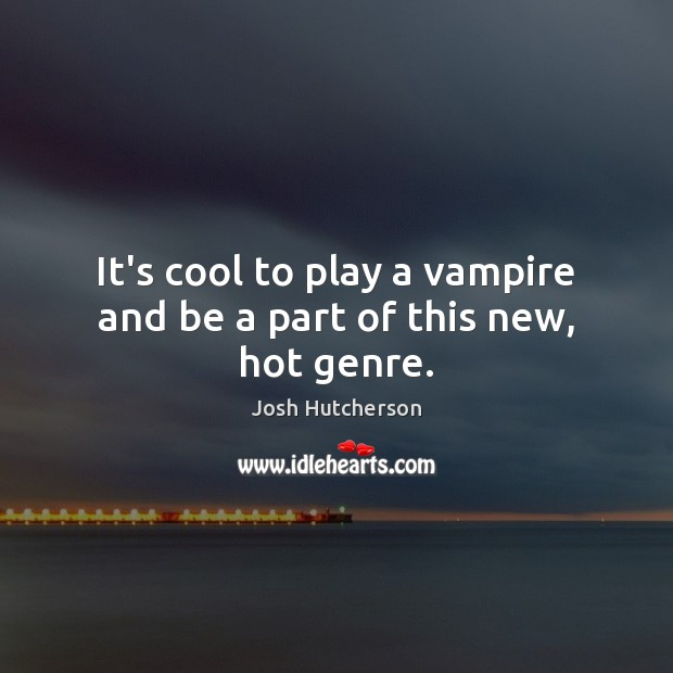 It's cool to play a vampire and be a part of this new, hot genre. Josh Hutcherson Picture Quote