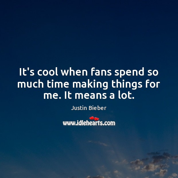 It's cool when fans spend so much time making things for me. It means a lot. Justin Bieber Picture Quote
