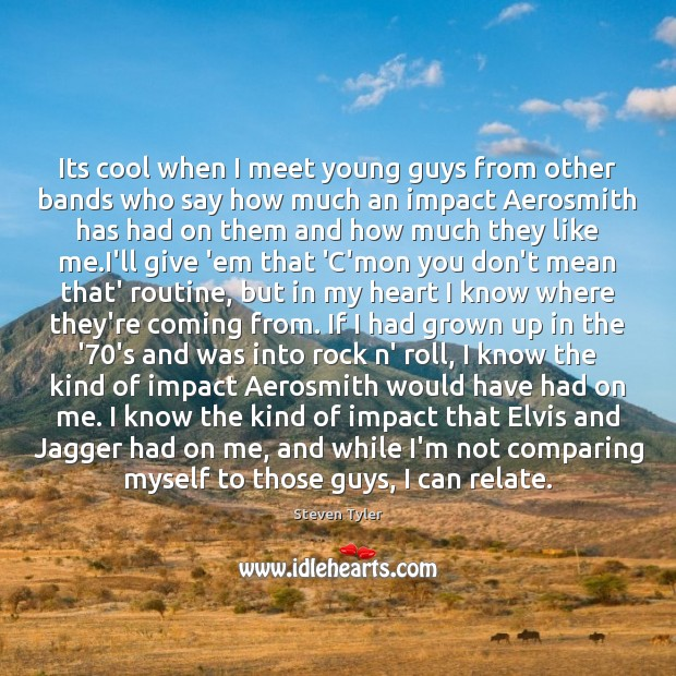 Its cool when I meet young guys from other bands who say Steven Tyler Picture Quote