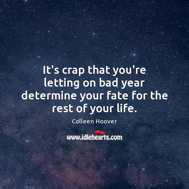 Image, It's crap that you're letting on bad year determine your fate for the rest of your life.