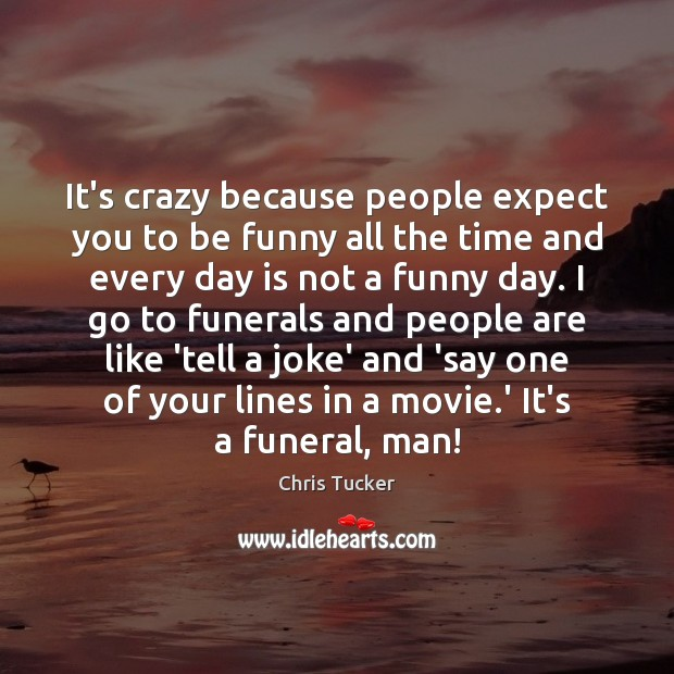 It's crazy because people expect you to be funny all the time Image