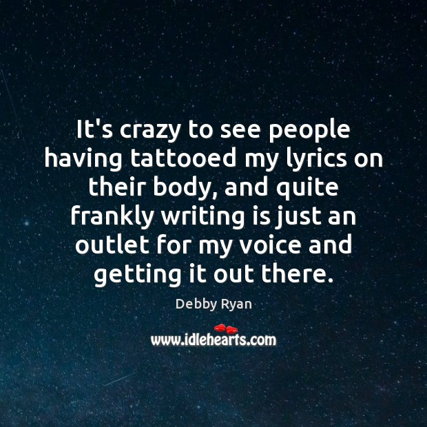 It's crazy to see people having tattooed my lyrics on their body, Debby Ryan Picture Quote