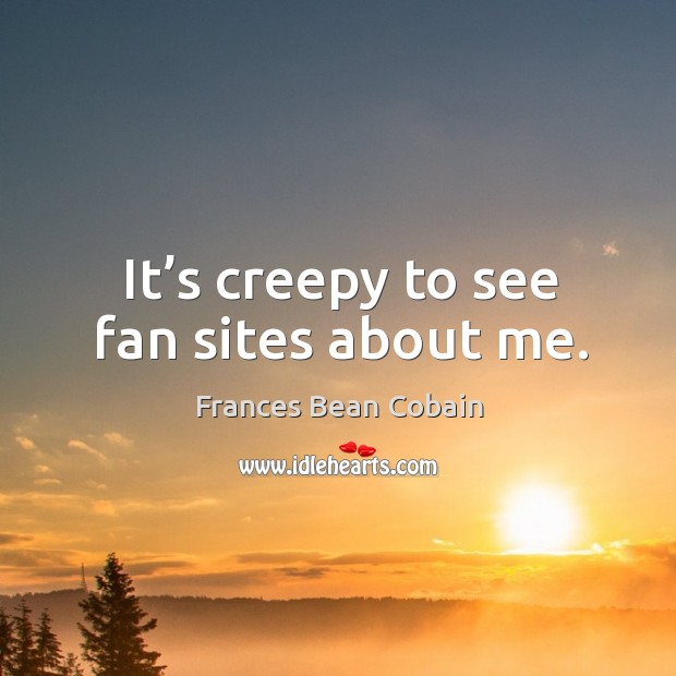 It's creepy to see fan sites about me. Image