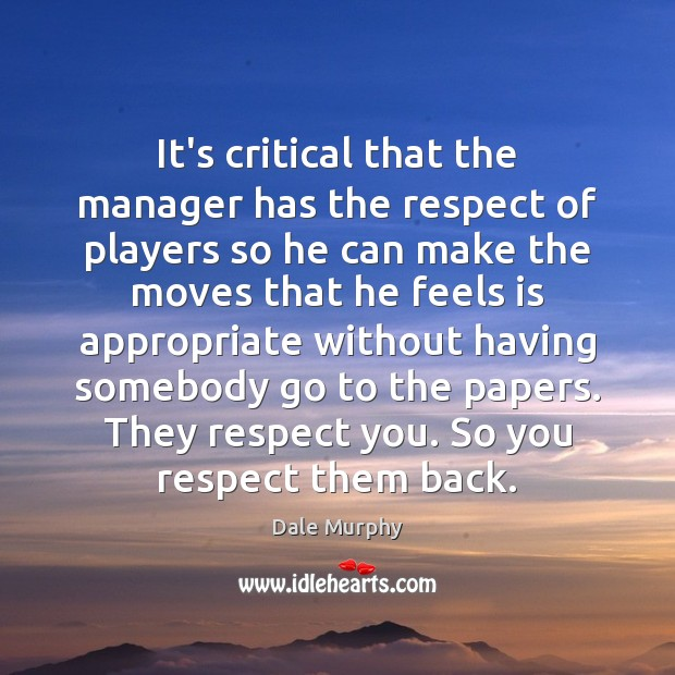 It's critical that the manager has the respect of players so he Dale Murphy Picture Quote