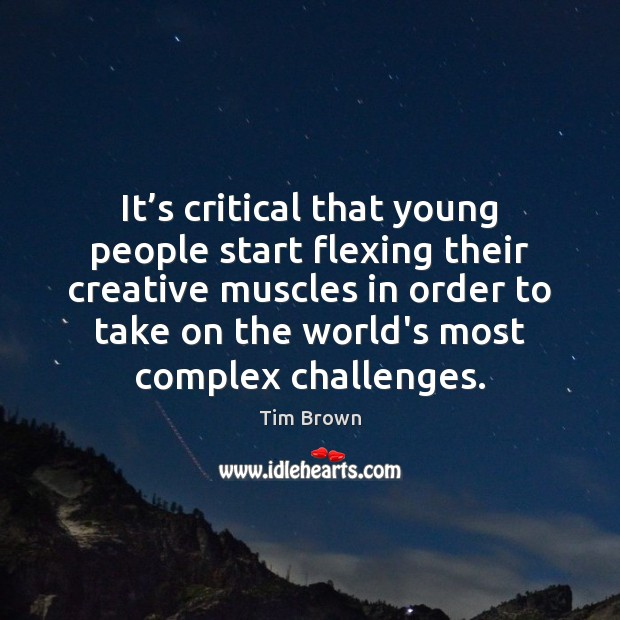 It's critical that young people start flexing their creative muscles in Tim Brown Picture Quote
