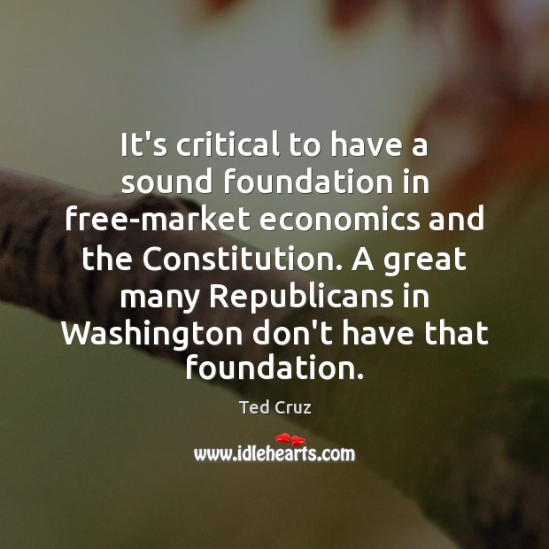 It's critical to have a sound foundation in free-market economics and the Ted Cruz Picture Quote