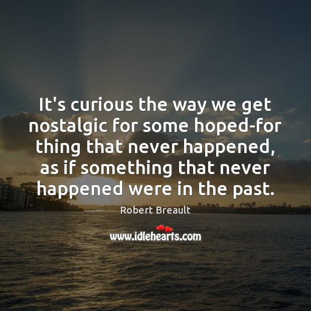 It's curious the way we get nostalgic for some hoped-for thing that Robert Breault Picture Quote